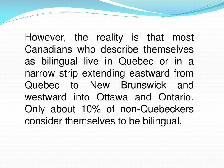 However, the reality is that most Canadians who describe themselves as bilingual live in Quebec or in a narrow strip extending eastward from Quebec to New Brunswick and westward into Ottawa and Ontario. Only about 10% of non-Quebeckers consider themselves to be bilingual.