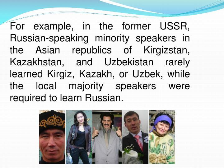 For example, in the former USSR, Russian-speaking minority speakers in the Asian republics of Kirgizstan, Kazakhstan, and Uzbekistan rarely learned Kirgiz, Kazakh, or Uzbek, while the local majority speakers were required to learn Russian.