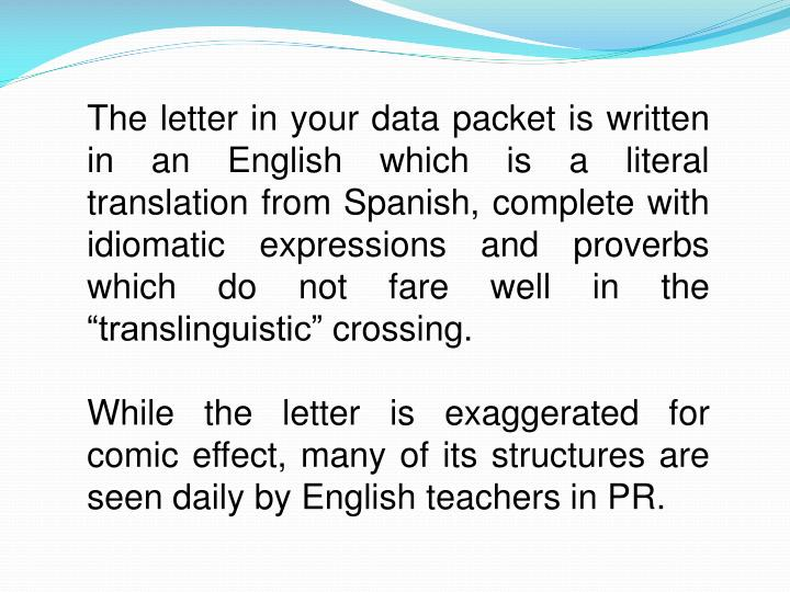 """The letter in your data packet is written in an English which is a literal translation from Spanish, complete with idiomatic expressions and proverbs which do not fare well in the """"translinguistic"""" crossing."""