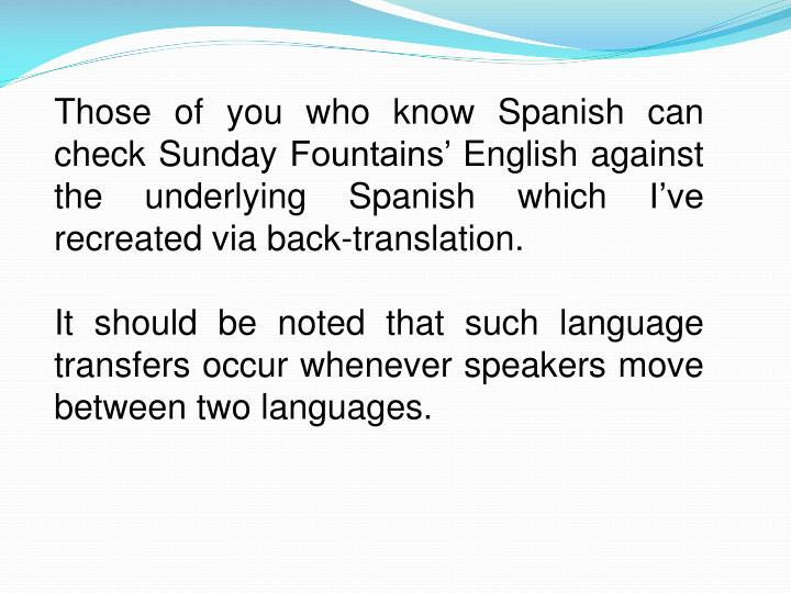 Those of you who know Spanish can check Sunday Fountains' English against the underlying Spanish which I've recreated via back-translation.