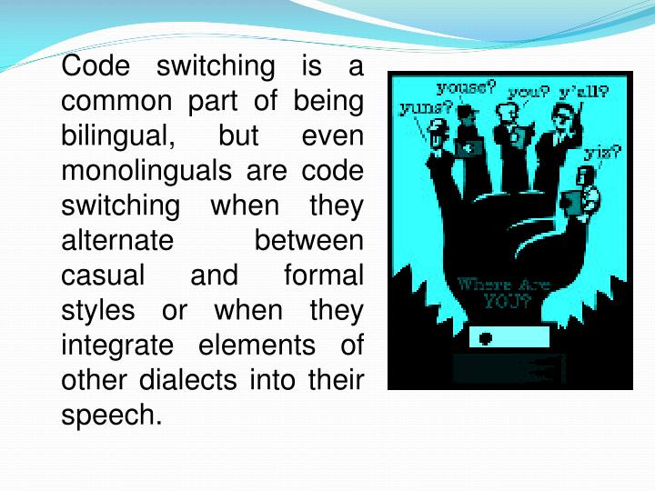 Code switching is a common part of being bilingual, but even monolinguals are code switching when they alternate between casual and formal styles or when they integrate elements of other dialects into their speech.