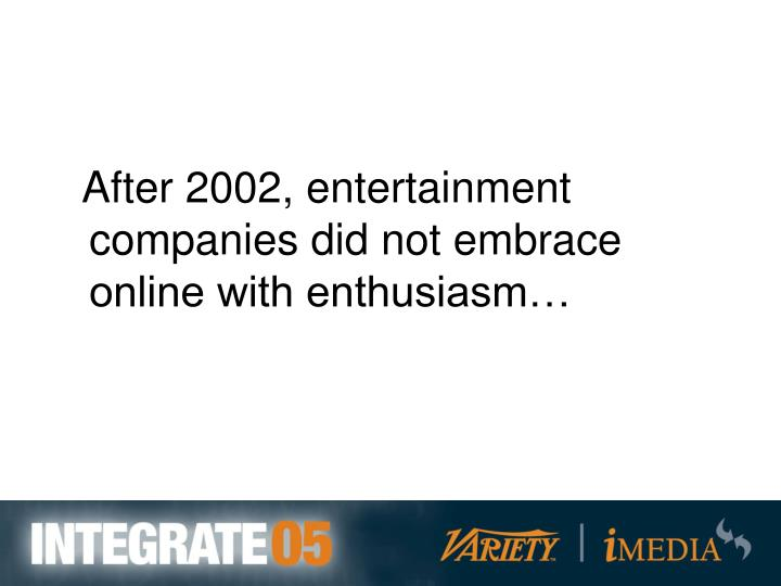 After 2002, entertainment companies did not embrace online with enthusiasm…