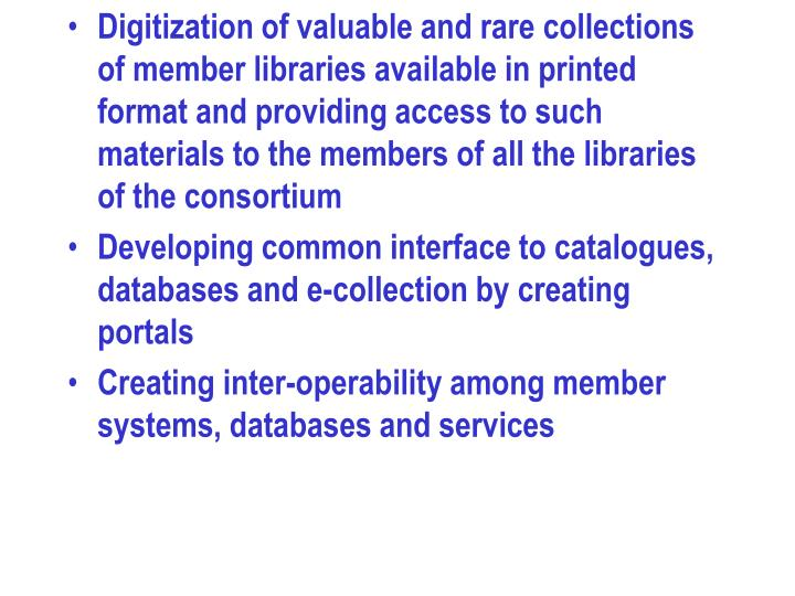 Digitization of valuable and rare collections of member libraries available in printed format and providing access to such materials to the members of all the libraries of the consortium