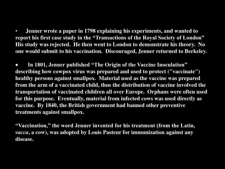 """Jenner wrote a paper in 1798 explaining his experiments, and wanted to report his first case study in the """"Transactions of the Royal Society of London""""  His study was rejected.  He then went to London to demonstrate his theory.  No one would submit to his vaccination.  Discouraged, Jenner returned to Berkeley."""