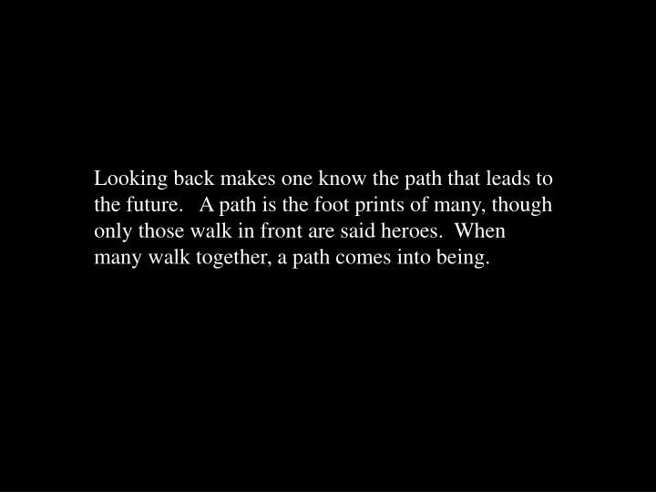 Looking back makes one know the path that leads to the future.   A path is the foot prints of many, though only those walk in front are said heroes.  When many walk together, a path comes into being.
