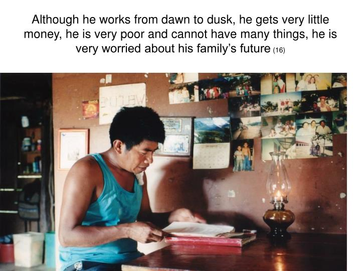 Although he works from dawn to dusk, he gets very little money, he is very poor and cannot have many things, he is very worried about his family's future