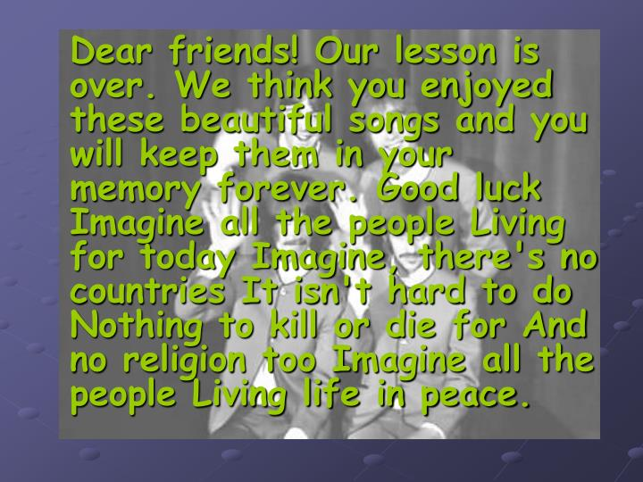 Dear friends! Our lesson is over. We think you enjoyed these beautiful songs and you will keep them in your memory forever. Good luck Imagine all the people Living for today Imagine, there's no countries It isn't hard to do Nothing to kill or die for And no religion too Imagine all the people Living life in peace.