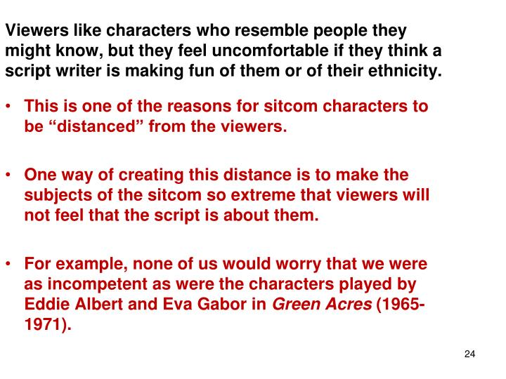 Viewers like characters who resemble people they might know, but they feel uncomfortable if they think a script writer is making fun of them or of their ethnicity.