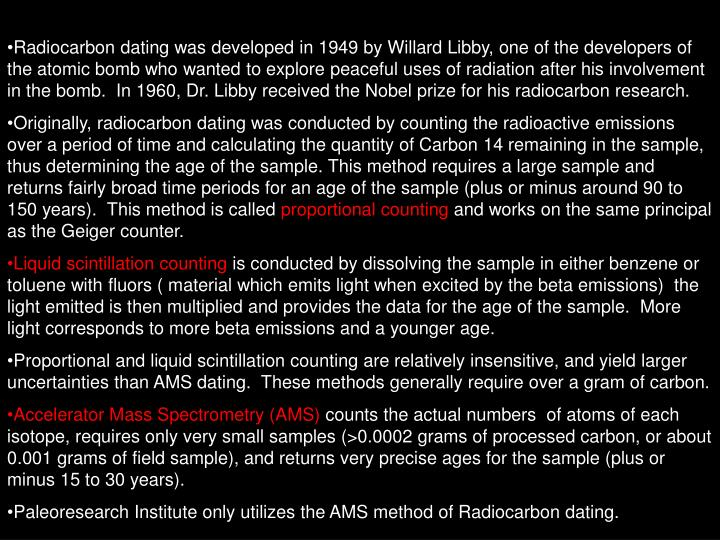 Radiocarbon dating was developed in 1949 by Willard Libby, one of the developers of the atomic bomb who wanted to explore peaceful uses of radiation after his involvement in the bomb.  In 1960, Dr. Libby received the Nobel prize for his radiocarbon research.