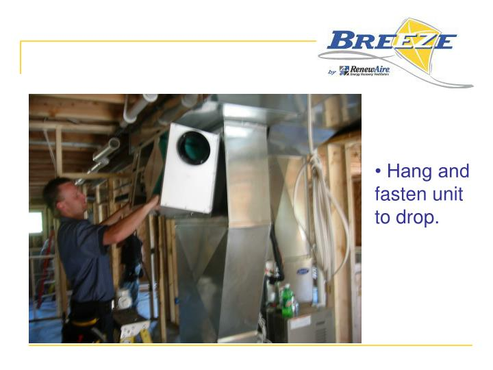 • Hang and fasten unit to drop.