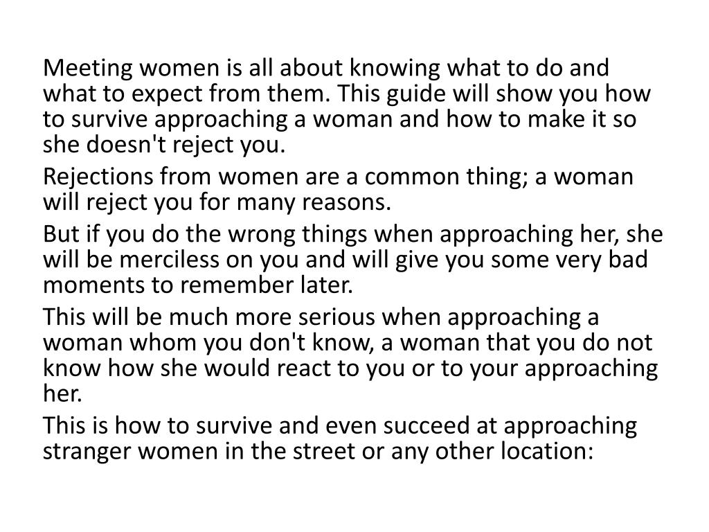 Meeting women is all about knowing what to do and what to expect from them. This guide will show you how to survive approaching a woman and how to make it so she doesn't reject you.