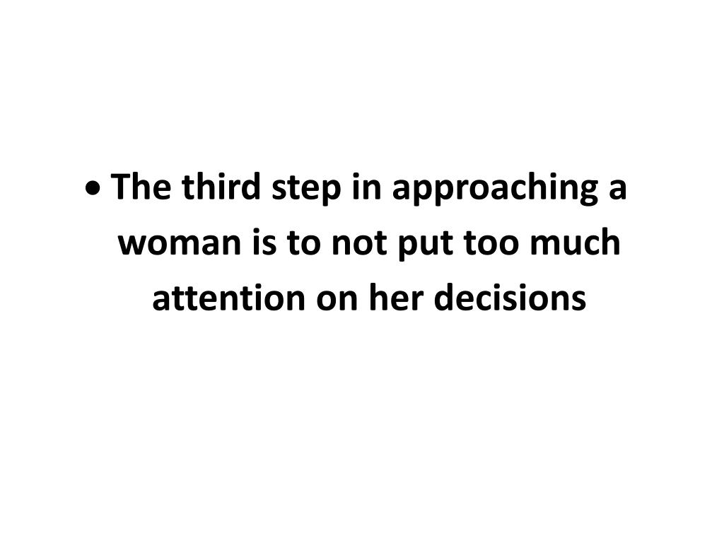 The third step in approaching a woman is to not put too much attention on her decisions