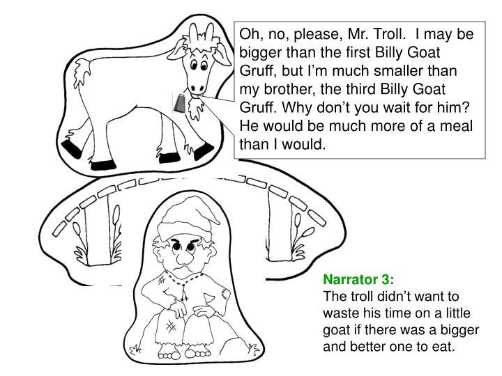 Oh, no, please, Mr. Troll.  I may be bigger than the first Billy Goat Gruff, but I'm much smaller than my brother, the third Billy Goat Gruff. Why don't you wait for him?  He would be much more of a meal than I would.