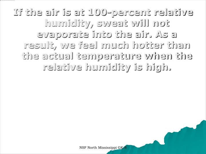 If the air is at 100-percent relative humidity, sweat will not evaporate into the air. As a result, ...