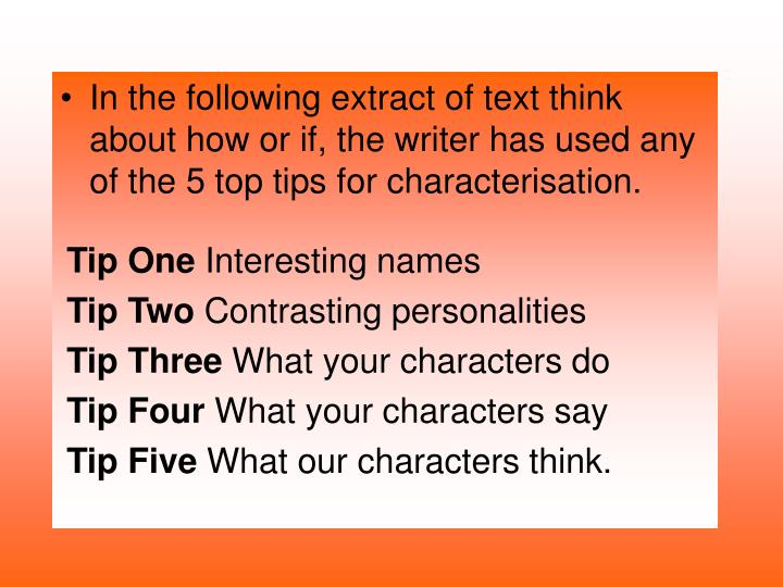 In the following extract of text think about how or if, the writer has used any of the 5 top tips for characterisation.