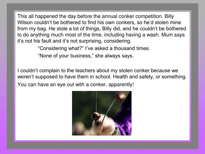 This all happened the day before the annual conker competition. Billy Wilson couldn't be bothered to find his own conkers, so he'd stolen mine from my bag. He stole a lot of things, Billy did, and he couldn't be bothered to do anything much most of the time, including having a wash. Mum says it's not his fault and it's not surprising, considering.