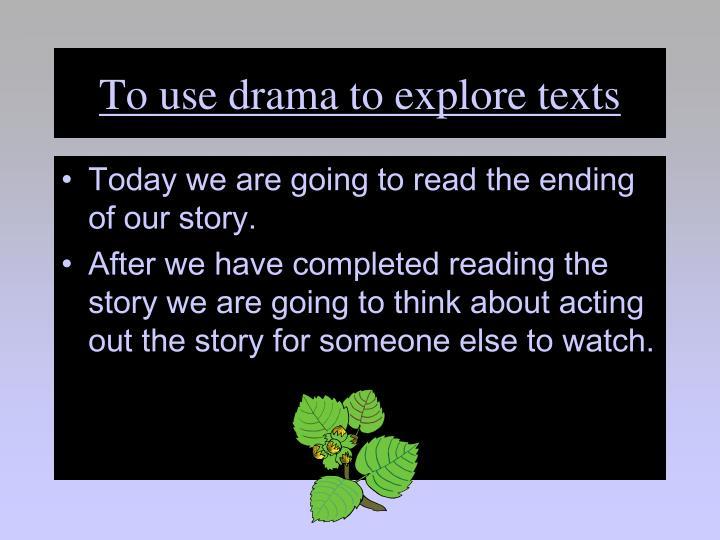 To use drama to explore texts