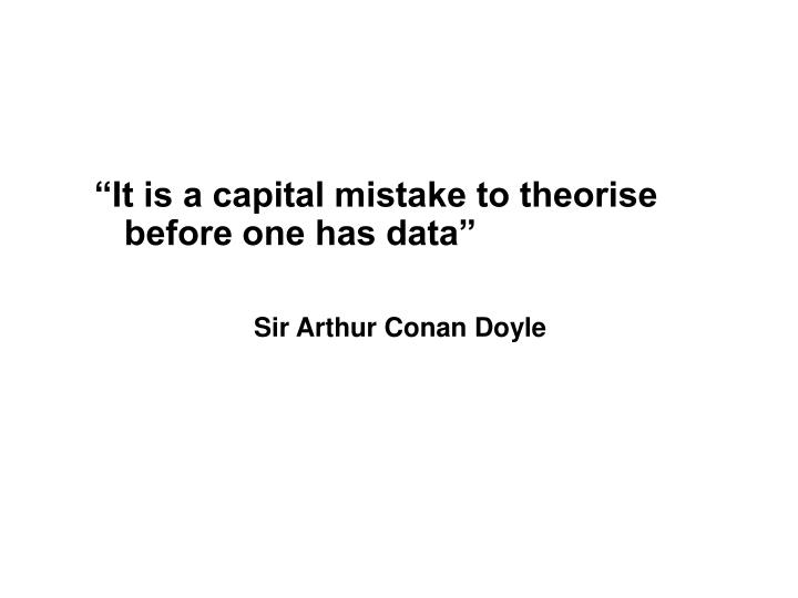 """It is a capital mistake to theorise before one has data"""