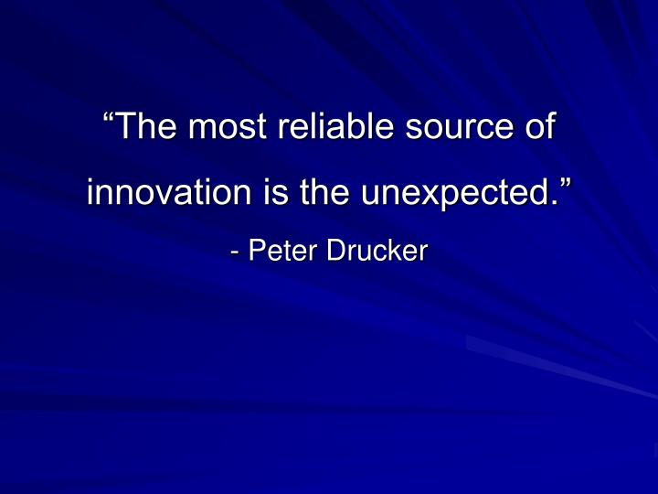 """""""The most reliable source of innovation is the unexpected."""""""