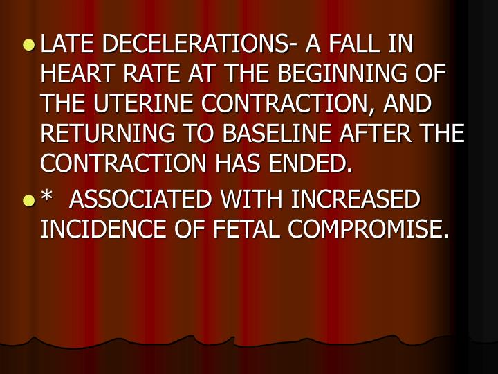 LATE DECELERATIONS- A FALL IN HEART RATE AT THE BEGINNING OF THE UTERINE CONTRACTION, AND RETURNING TO BASELINE AFTER THE CONTRACTION HAS ENDED.