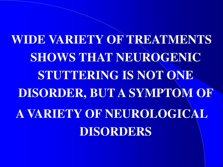 WIDE VARIETY OF TREATMENTS SHOWS THAT NEUROGENIC STUTTERING IS NOT ONE DISORDER, BUT A SYMPTOM OF