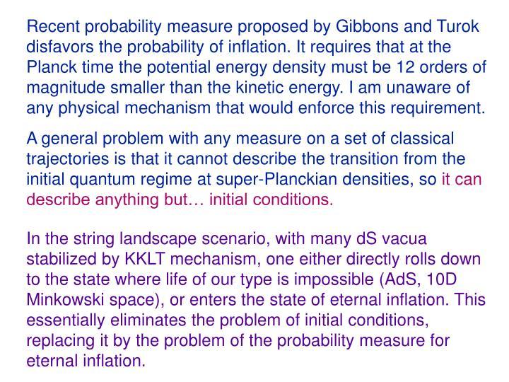 Recent probability measure proposed by Gibbons and Turok disfavors the probability of inflation. It requires that at the Planck time the potential energy density must be 12 orders of magnitude smaller than the kinetic energy. I am unaware of any physical mechanism that would enforce this requirement.