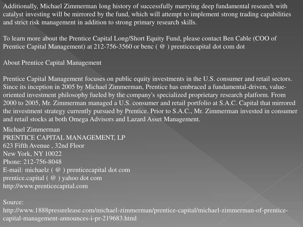 Additionally, Michael Zimmerman long history of successfully marrying deep fundamental research with catalyst investing will be mirrored by the fund, which will attempt to implement strong trading capabilities and strict risk management in addition to strong primary research skills.