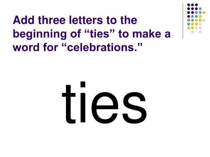 "Add three letters to the beginning of ""ties"" to make a word for ""celebrations."""