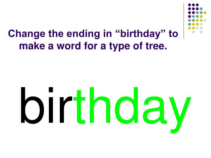 "Change the ending in ""birthday"" to make a word for a type of tree."