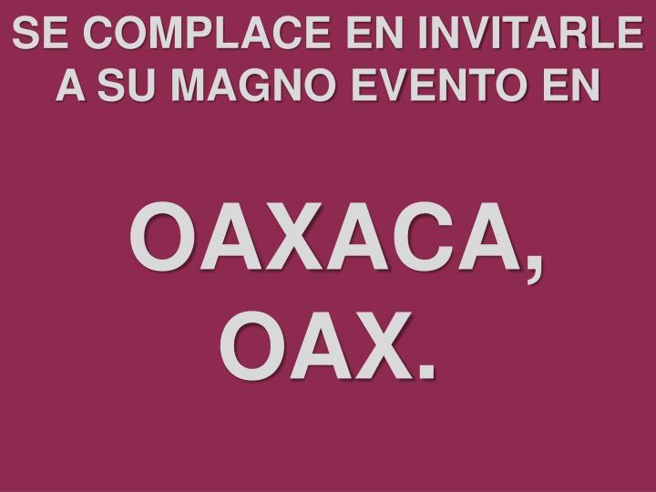 Se complace en invitarle a su magno evento en oaxaca oax