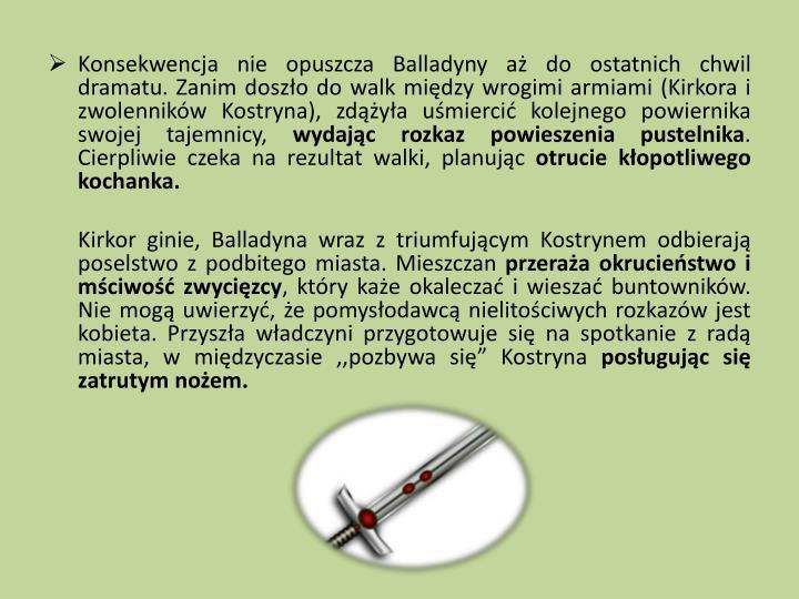 Konsekwencja nie opuszcza Balladyny aż do ostatnich chwil dramatu. Zanim doszło do walk między wrogimi armiami (Kirkora i zwolenników