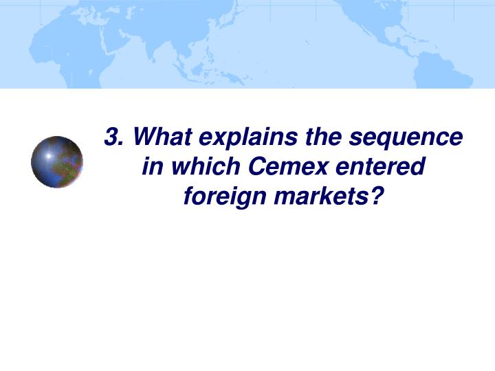 what accounts for the sequence in which cemex entered foreign markets Getting into foreign markets requires minimal up-front investment, as well as decisions about which markets to enter and how best to do business in each -- directly or through distributors here's.