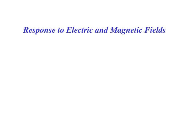 Response to Electric and Magnetic Fields