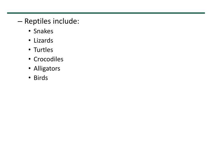 Reptiles include: