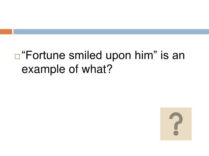"""""""Fortune smiled upon him"""" is an example of what?"""