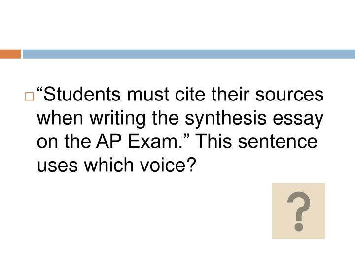 """""""Students must cite their sources when writing the synthesis essay on the AP Exam."""" This sentence uses which voice?"""