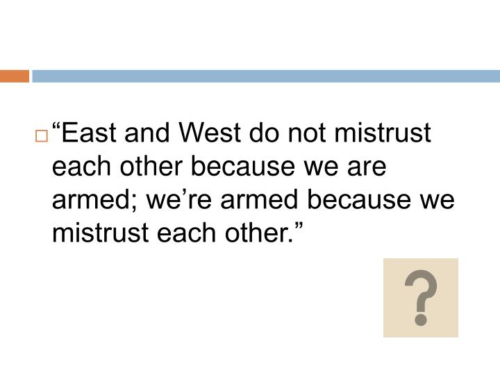 """""""East and West do not mistrust each other because we are armed; we're armed because we mistrust ..."""