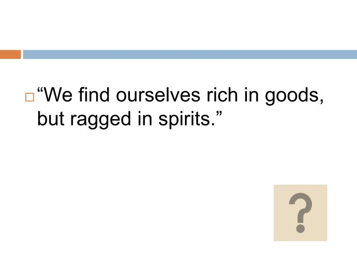 """""""We find ourselves rich in goods, but ragged in spirits."""""""