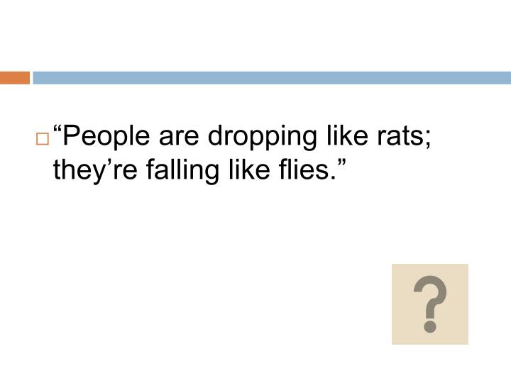 """""""People are dropping like rats; they're falling like flies."""""""