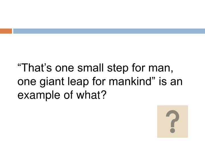 """""""That's one small step for man, one giant leap for mankind"""" is an example of what?"""