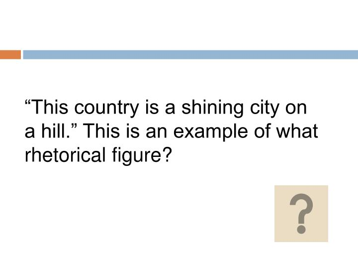 """""""This country is a shining city on a hill."""" This is an example of what rhetorical figure?"""