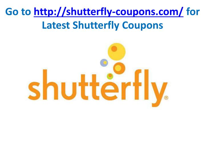 Go to http shutterfly coupons com for latest shutterfly coupons