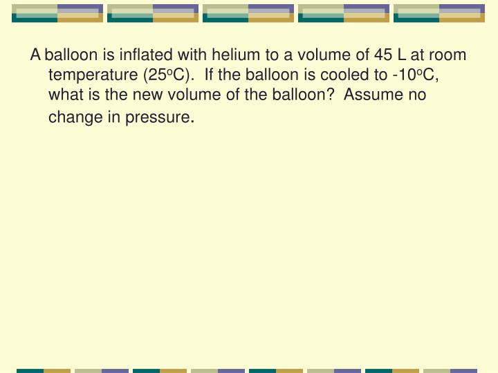 A balloon is inflated with helium to a volume of 45 L at room temperature (25