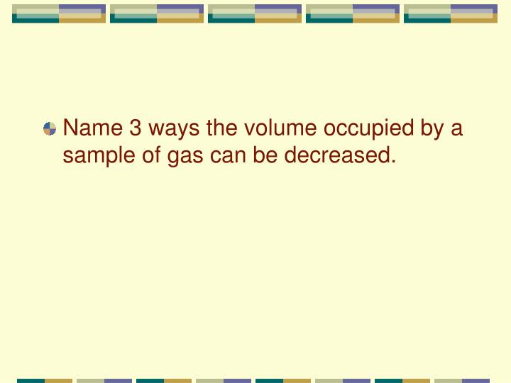 Name 3 ways the volume occupied by a sample of gas can be decreased.