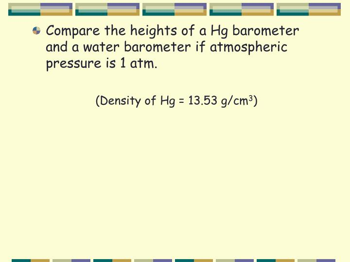 Compare the heights of a Hg barometer and a water barometer if atmospheric pressure is 1 atm.