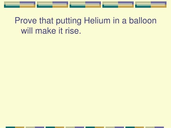 Prove that putting Helium in a balloon will make it rise.