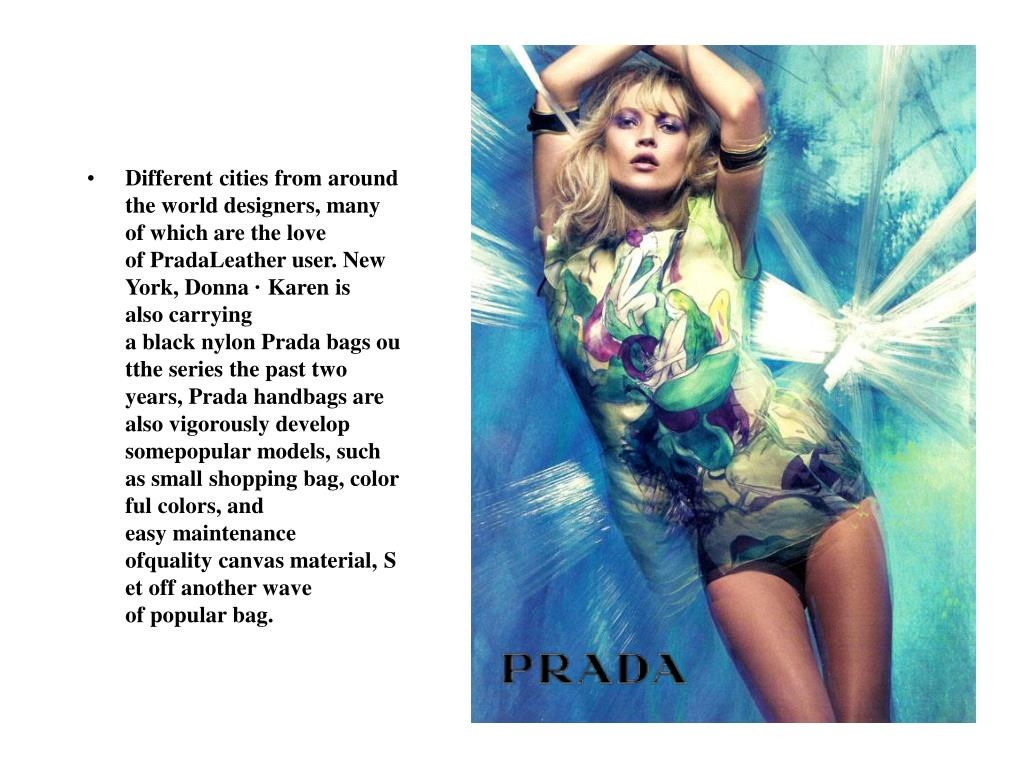 Different cities from around the world designers, many of which are the love of PradaLeather user. New York, Donna · Karen is also carrying a black nylon Prada bags outthe series the past two years, Prada handbags are also vigorously develop somepopular models, such as small shopping bag, colorful colors, and easy maintenance ofquality canvas material, Set off another wave of popular bag.