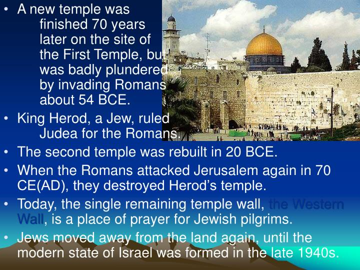 A new temple was 						finished 70 years 						later on the site of 						the First Temple, but 						was badly plundered 						by invading Romans 					about 54 BCE.