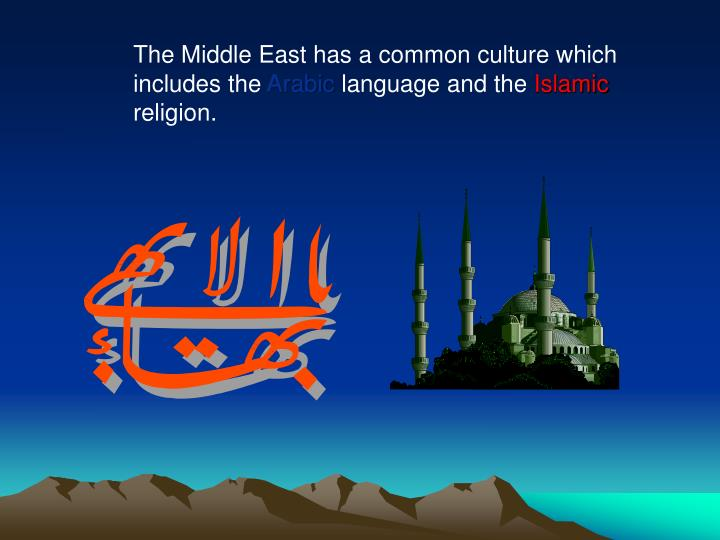 The Middle East has a common culture which 	includes the