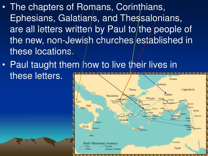 The chapters of Romans, Corinthians, Ephesians, Galatians, and Thessalonians, are all letters written by Paul to the people of the new, non-Jewish churches established in these locations.